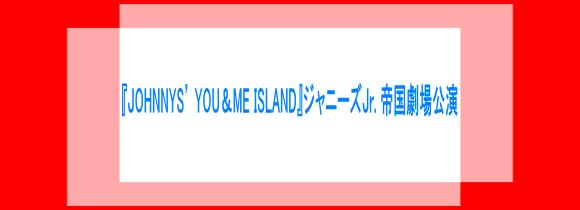JOHNNYS' YOU&ME ISLAND(ジャニーズ・ユーアンドミー・アイランド)