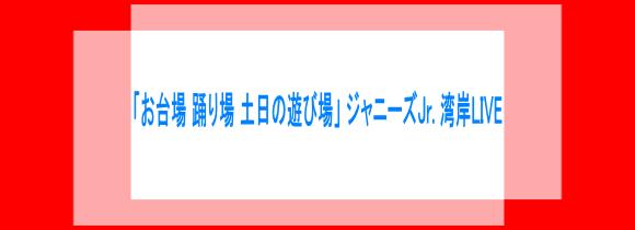 「お台場 踊り場 土日の遊び場」 ジャニーズJr. 湾岸LIVE(仮)